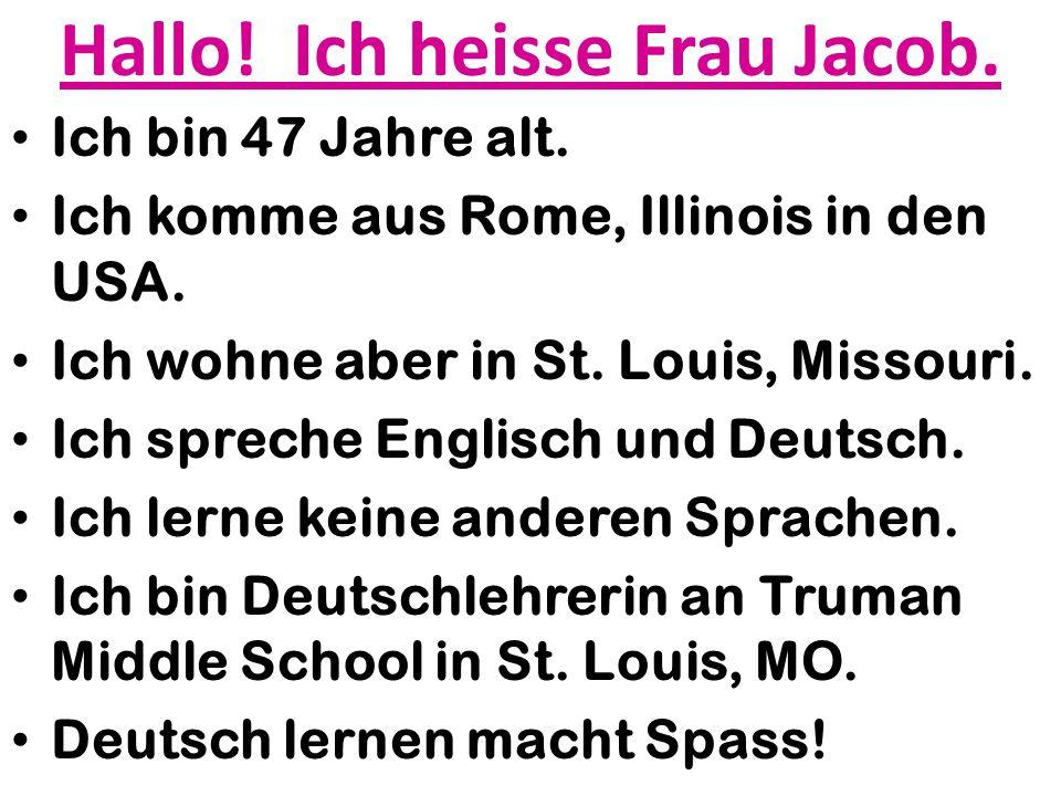 Hallo! Ich heisse Frau Jacob. Ich bin 47 Jahre alt. Ich komme aus Rome, Illinois in den USA. Ich wohne aber in St. Louis, Missouri. Ich spreche Englis