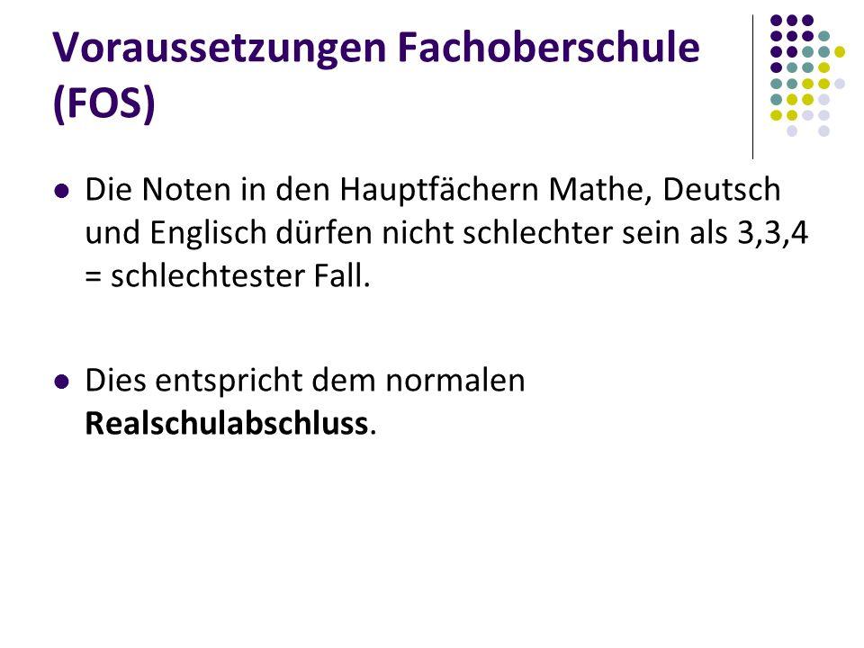 Voraussetzungen Fachoberschule (FOS) Die Noten in den Hauptfächern Mathe, Deutsch und Englisch dürfen nicht schlechter sein als 3,3,4 = schlechtester