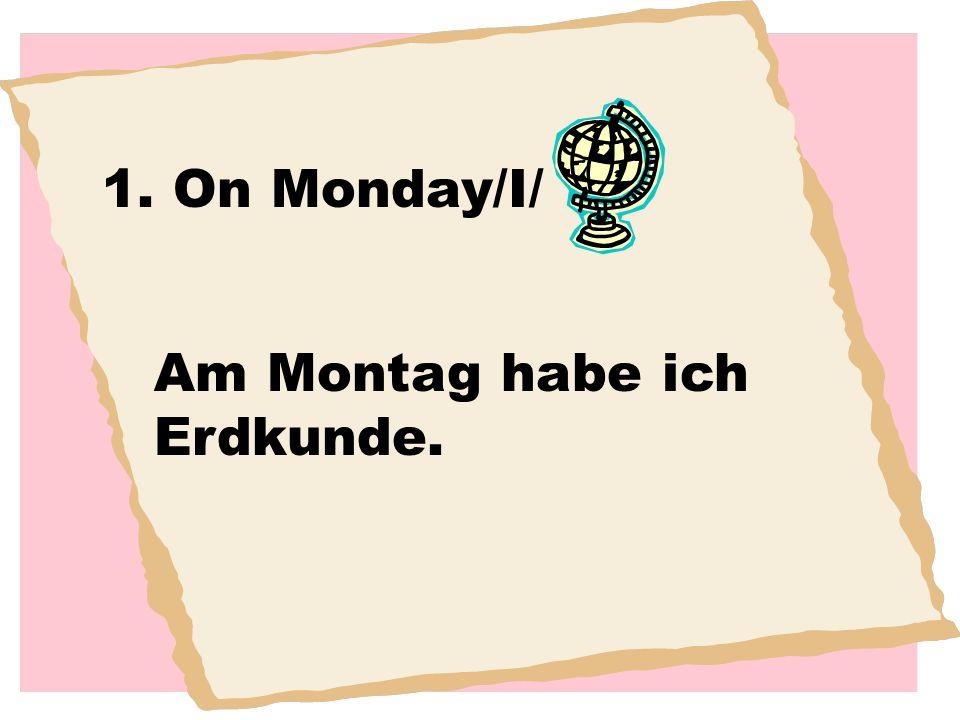 1. On Monday/I/ Am Montag habe ich Erdkunde.
