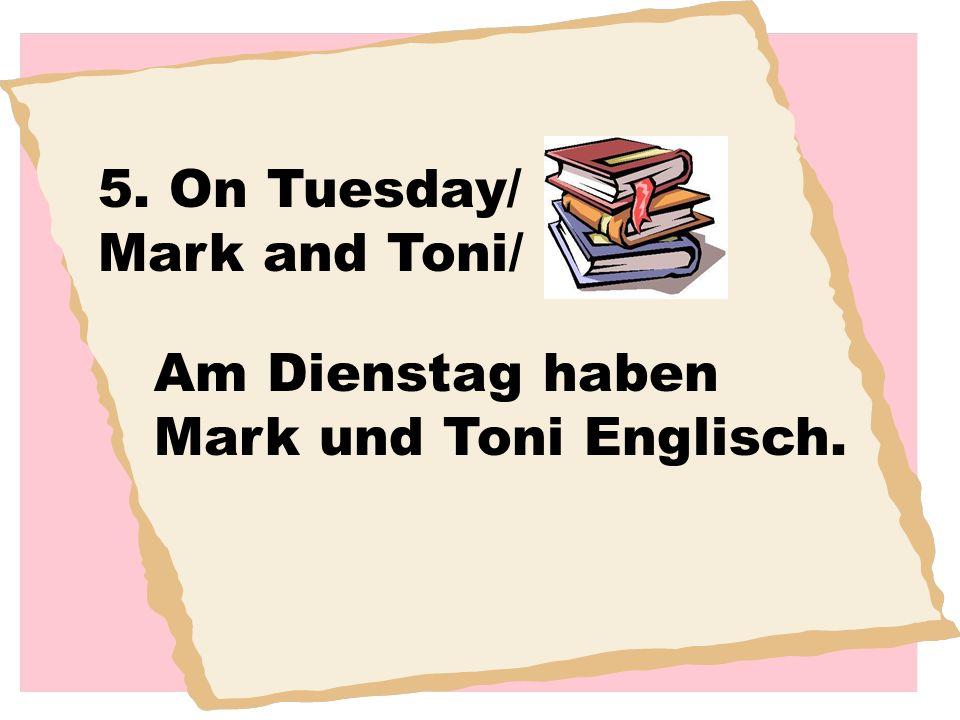 5. On Tuesday/ Mark and Toni/ Am Dienstag haben Mark und Toni Englisch.