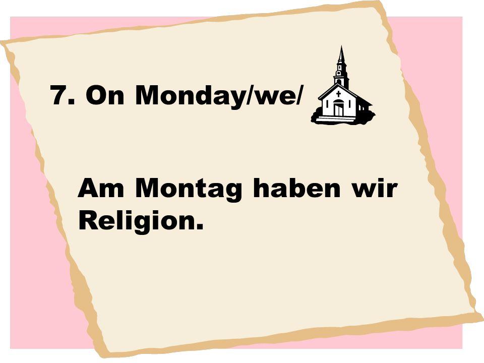 7. On Monday/we/ Am Montag haben wir Religion.