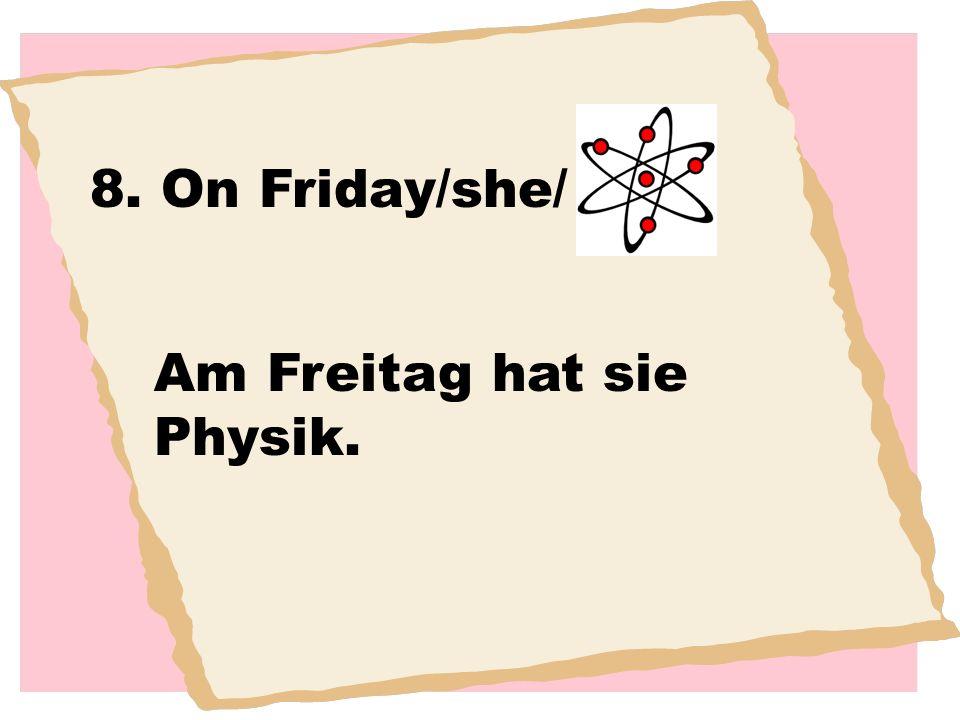 8. On Friday/she/ Am Freitag hat sie Physik.