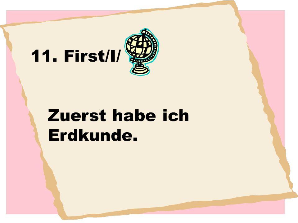 11. First/I/ Zuerst habe ich Erdkunde.