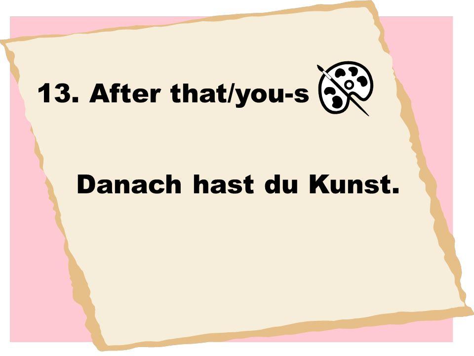13. After that/you-s Danach hast du Kunst.