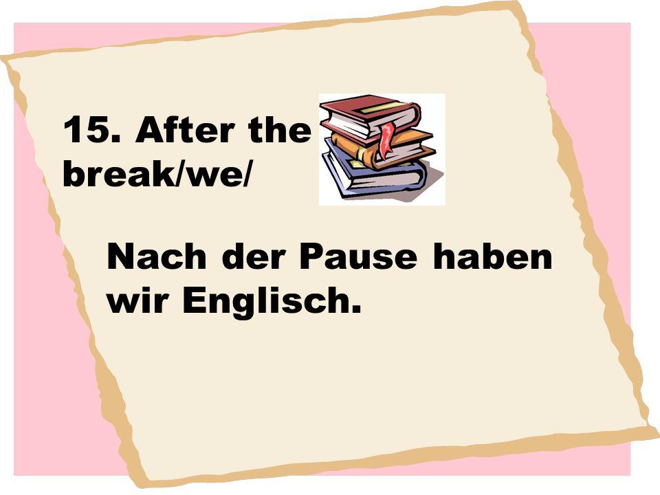 15. After the break/we/ Nach der Pause haben wir Englisch.