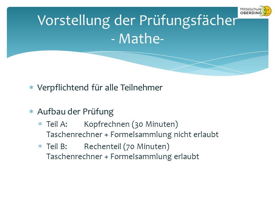  Verpflichtend für alle Teilnehmer  Aufbau der Prüfung  Teil A:Kopfrechnen (30 Minuten) Taschenrechner + Formelsammlung nicht erlaubt  Teil B:Rechenteil (70 Minuten) Taschenrechner + Formelsammlung erlaubt Vorstellung der Prüfungsfächer - Mathe-