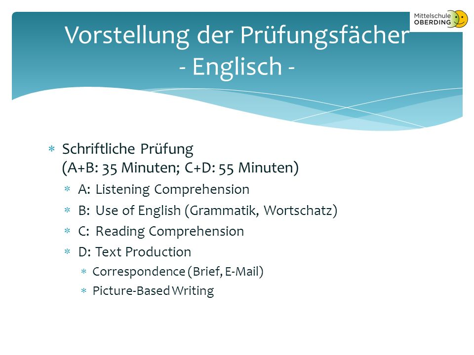  Schriftliche Prüfung (A+B: 35 Minuten; C+D: 55 Minuten)  A:Listening Comprehension  B: Use of English (Grammatik, Wortschatz)  C: Reading Comprehension  D: Text Production  Correspondence (Brief, E-Mail)  Picture-Based Writing Vorstellung der Prüfungsfächer - Englisch -