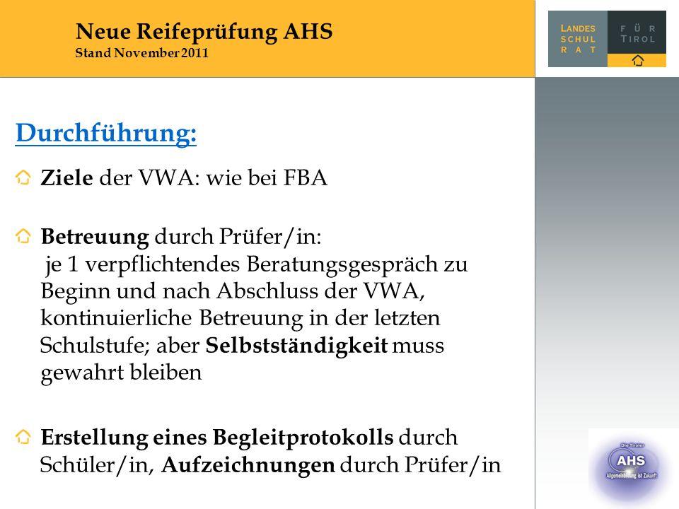 Durchführung: Ziele der VWA: wie bei FBA Betreuung durch Prüfer/in: je 1 verpflichtendes Beratungsgespräch zu Beginn und nach Abschluss der VWA, kontinuierliche Betreuung in der letzten Schulstufe; aber Selbstständigkeit muss gewahrt bleiben Erstellung eines Begleitprotokolls durch Schüler/in, Aufzeichnungen durch Prüfer/in Neue Reifeprüfung AHS Stand November 2011