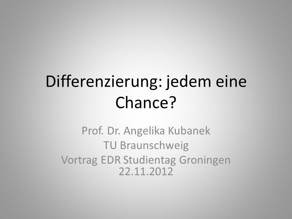 Differenzierung: jedem eine Chance? Prof. Dr. Angelika Kubanek TU Braunschweig Vortrag EDR Studientag Groningen 22.11.2012