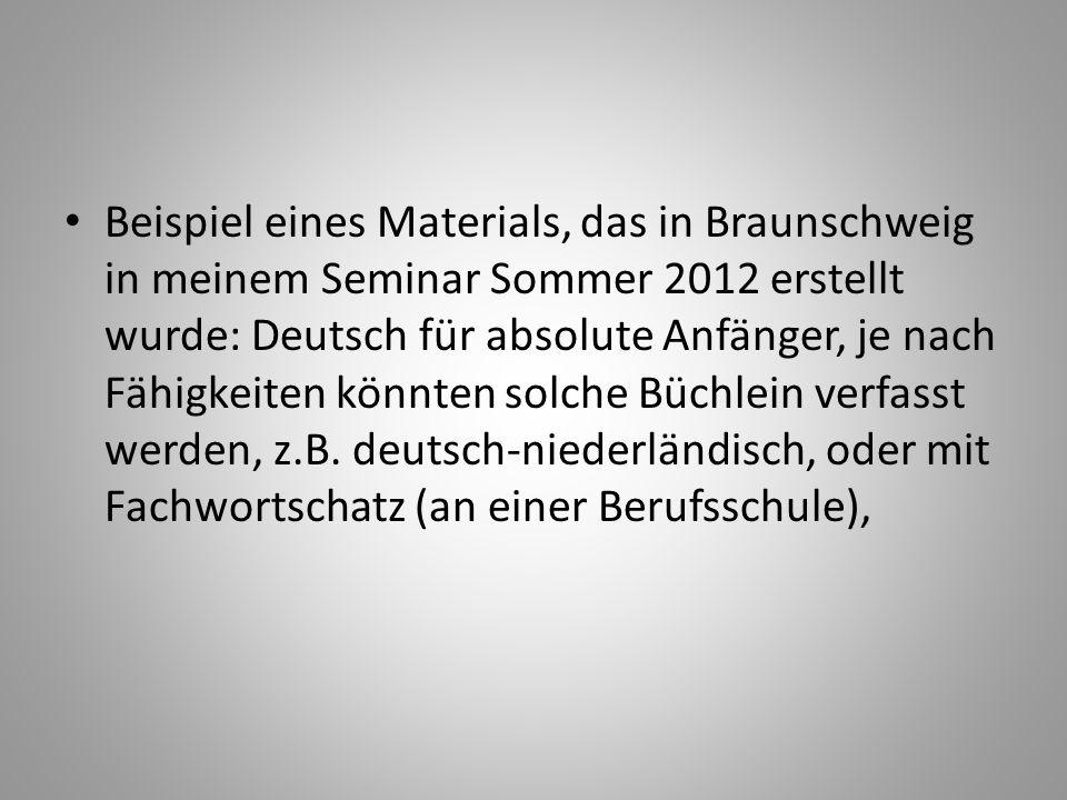 Beispiel eines Materials, das in Braunschweig in meinem Seminar Sommer 2012 erstellt wurde: Deutsch für absolute Anfänger, je nach Fähigkeiten könnten