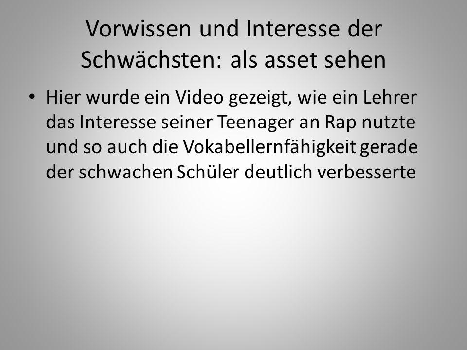 Vorwissen und Interesse der Schwächsten: als asset sehen Hier wurde ein Video gezeigt, wie ein Lehrer das Interesse seiner Teenager an Rap nutzte und so auch die Vokabellernfähigkeit gerade der schwachen Schüler deutlich verbesserte