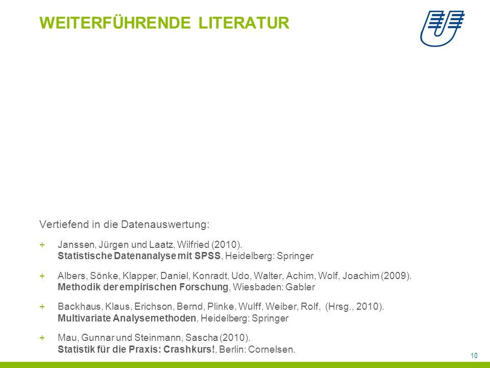10 WEITERFÜHRENDE LITERATUR Vertiefend in die Datenauswertung: +Janssen, Jürgen und Laatz, Wilfried (2010). Statistische Datenanalyse mit SPSS, Heidel