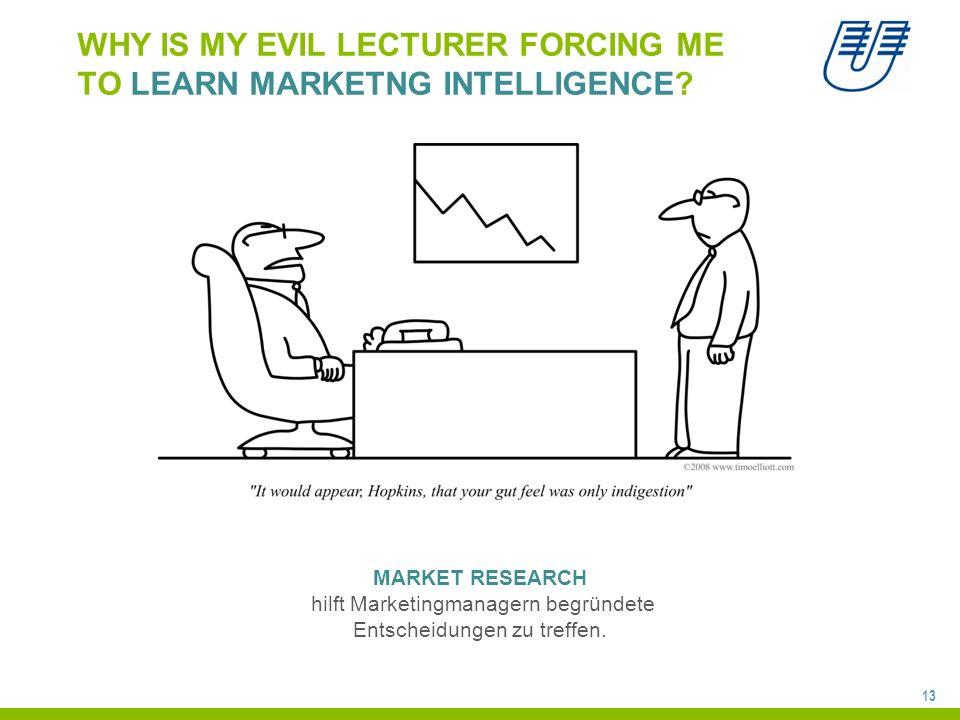 13 WHY IS MY EVIL LECTURER FORCING ME TO LEARN MARKETNG INTELLIGENCE? MARKET RESEARCH hilft Marketingmanagern begründete Entscheidungen zu treffen.