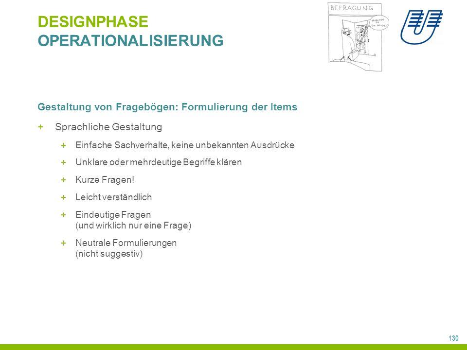 130 DESIGNPHASE OPERATIONALISIERUNG Gestaltung von Fragebögen: Formulierung der Items +Sprachliche Gestaltung +Einfache Sachverhalte, keine unbekannte