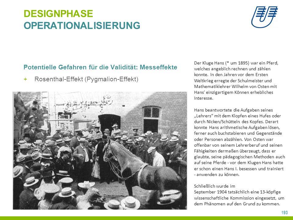 193 DESIGNPHASE OPERATIONALISIERUNG Potentielle Gefahren für die Validität: Messeffekte +Rosenthal-Effekt (Pygmalion-Effekt) Der Kluge Hans (* um 1895