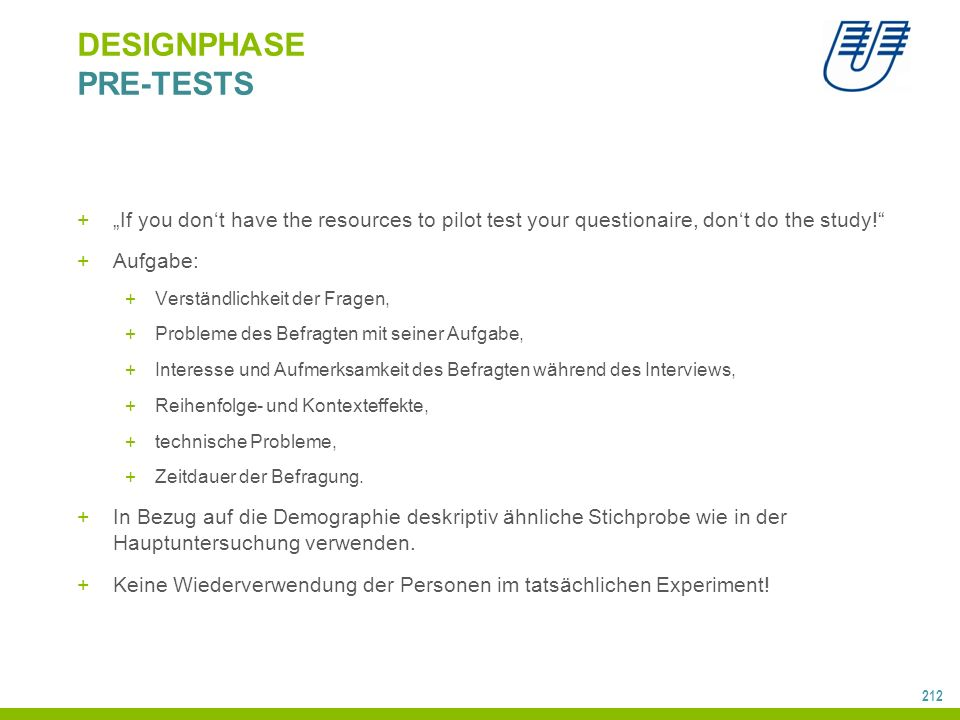 "212 DESIGNPHASE PRE-TESTS +""If you don't have the resources to pilot test your questionaire, don't do the study!"" +Aufgabe: +Verständlichkeit der Frag"