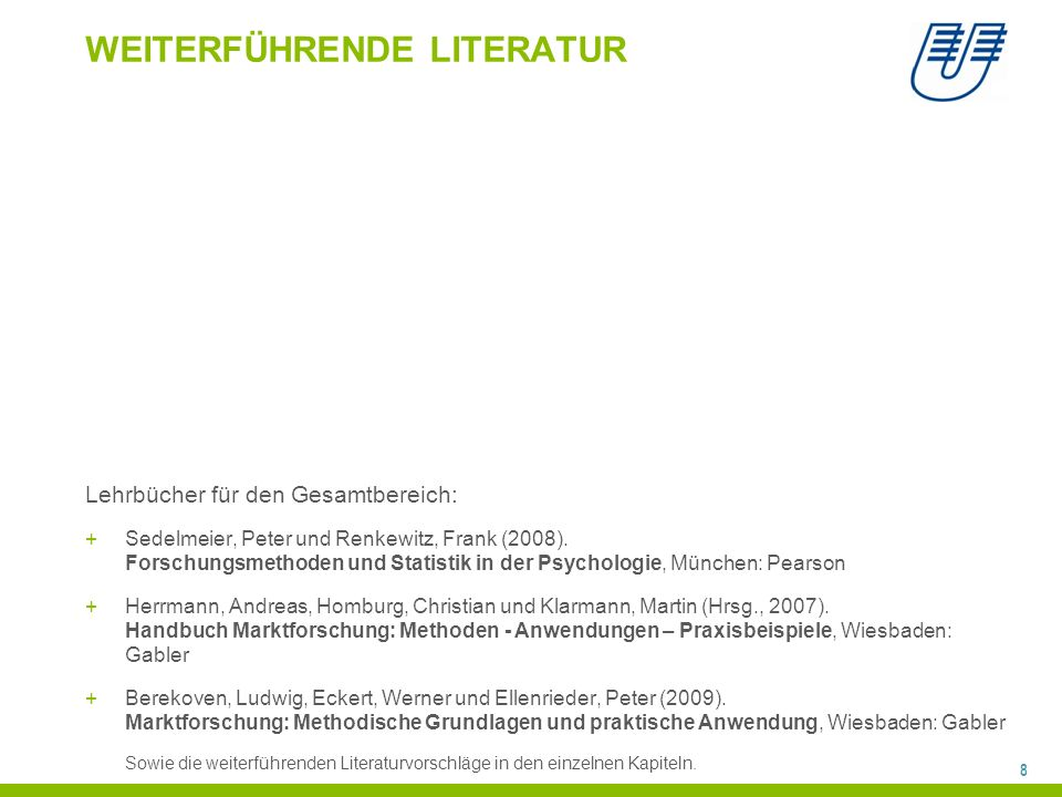 8 WEITERFÜHRENDE LITERATUR Lehrbücher für den Gesamtbereich: +Sedelmeier, Peter und Renkewitz, Frank (2008). Forschungsmethoden und Statistik in der P