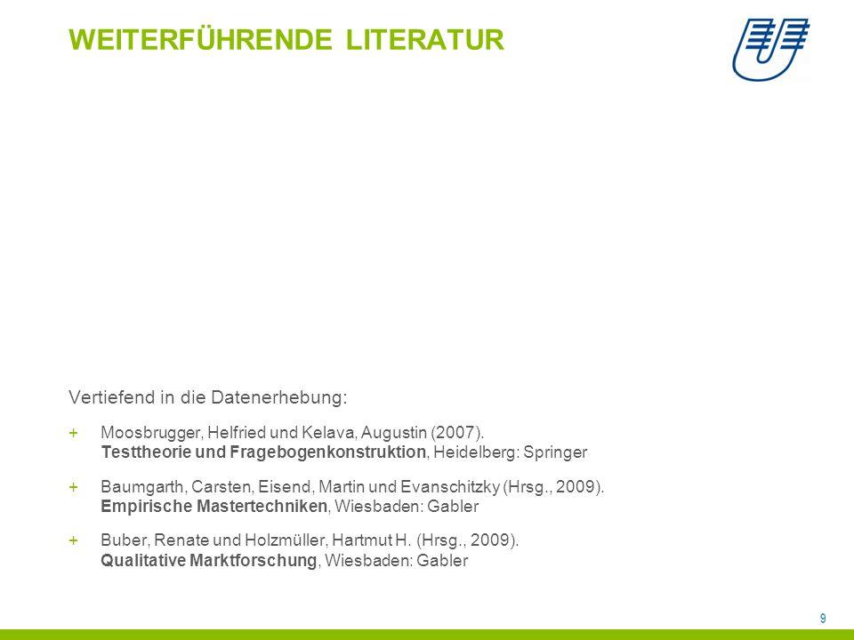 9 WEITERFÜHRENDE LITERATUR Vertiefend in die Datenerhebung: +Moosbrugger, Helfried und Kelava, Augustin (2007). Testtheorie und Fragebogenkonstruktion