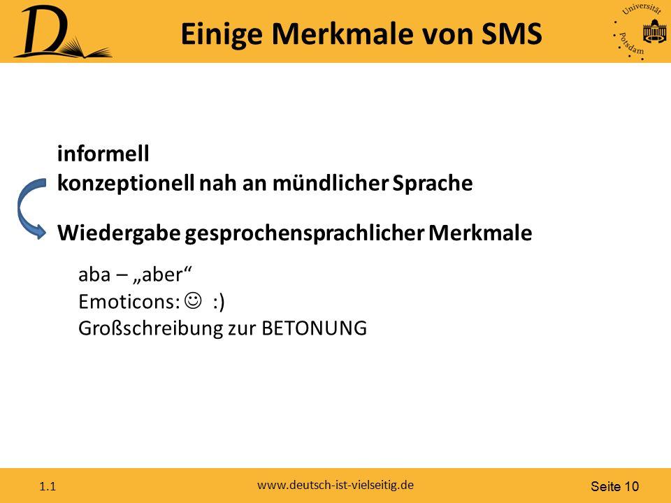 """Seite 10 www.deutsch-ist-vielseitig.de 1.1 Einige Merkmale von SMS informell konzeptionell nah an mündlicher Sprache Wiedergabe gesprochensprachlicher Merkmale aba – """"aber Emoticons: :) Großschreibung zur BETONUNG"""