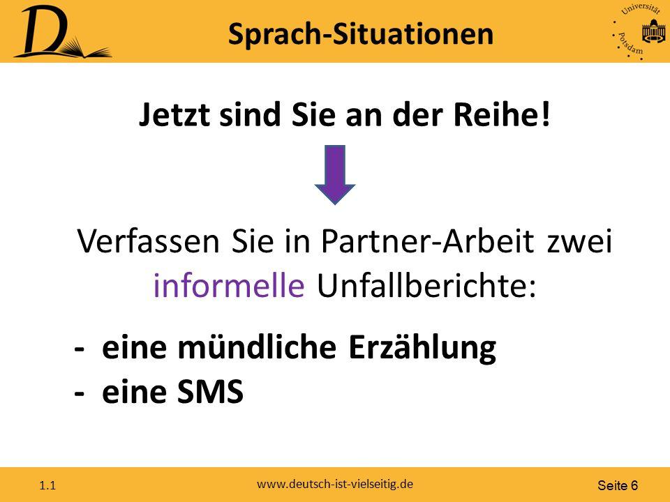 Seite 6 www.deutsch-ist-vielseitig.de 1.1 Sprach-Situationen Jetzt sind Sie an der Reihe! Verfassen Sie in Partner-Arbeit zwei informelle Unfallberich