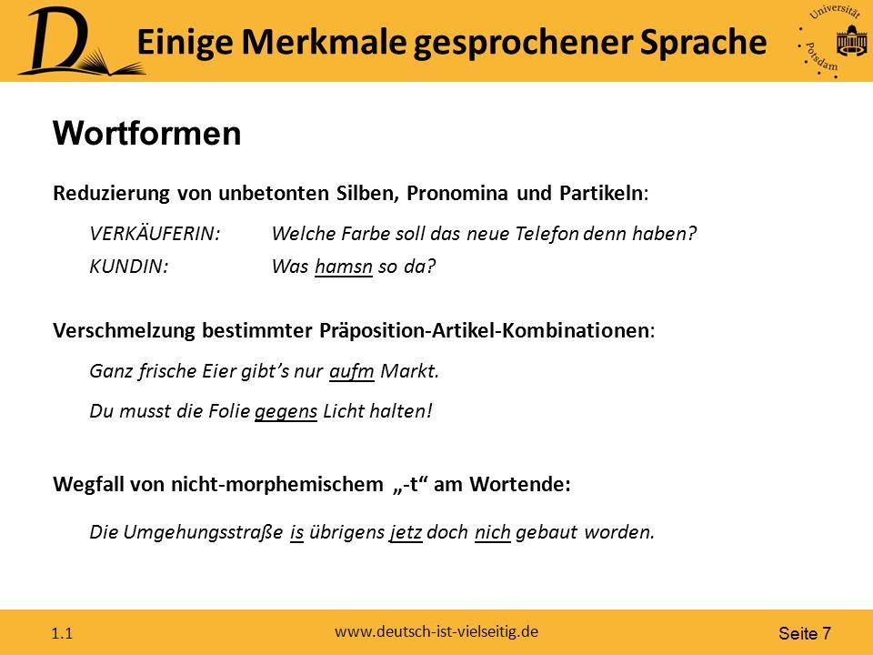 Seite 7 www.deutsch-ist-vielseitig.de 1.1 Einige Merkmale gesprochener Sprache Wortformen Reduzierung von unbetonten Silben, Pronomina und Partikeln: