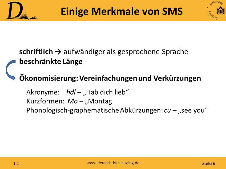 Seite 9 www.deutsch-ist-vielseitig.de 1.1 Einige Merkmale von SMS schriftlich → aufwändiger als gesprochene Sprache beschränkte Länge Ökonomisierung: