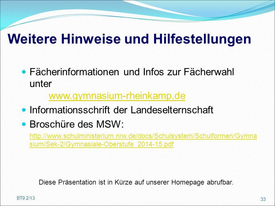 Weitere Hinweise und Hilfestellungen Fächerinformationen und Infos zur Fächerwahl unter www.gymnasium-rheinkamp.de www.gymnasium-rheinkamp.de Informationsschrift der Landeselternschaft Broschüre des MSW: http://www.schulministerium.nrw.de/docs/Schulsystem/Schulformen/Gymna sium/Sek-2/Gymnasiale-Oberstufe_2014-15.pdf BT9.2/13 33 Diese Präsentation ist in Kürze auf unserer Homepage abrufbar.