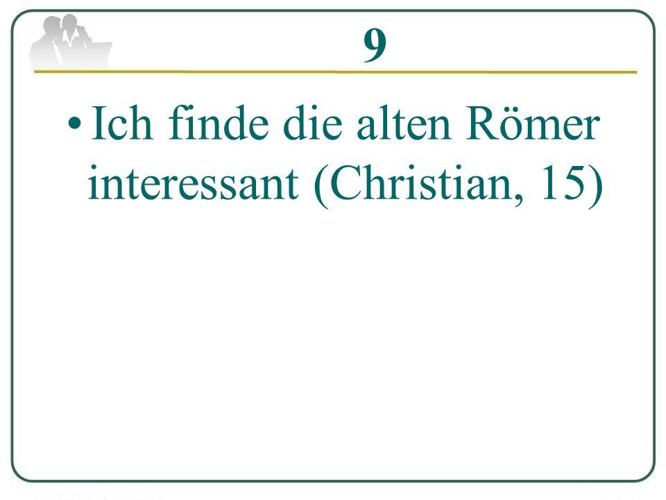 9 Ich finde die alten Römer interessant (Christian, 15)
