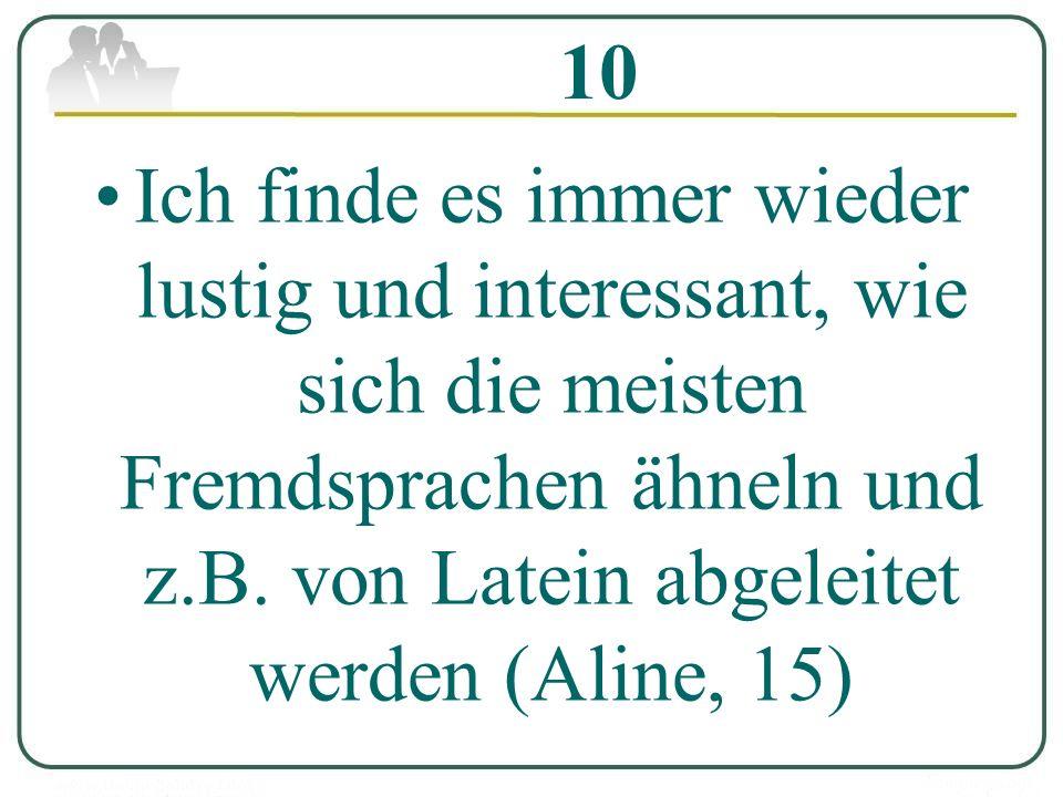 10 Ich finde es immer wieder lustig und interessant, wie sich die meisten Fremdsprachen ähneln und z.B. von Latein abgeleitet werden (Aline, 15)