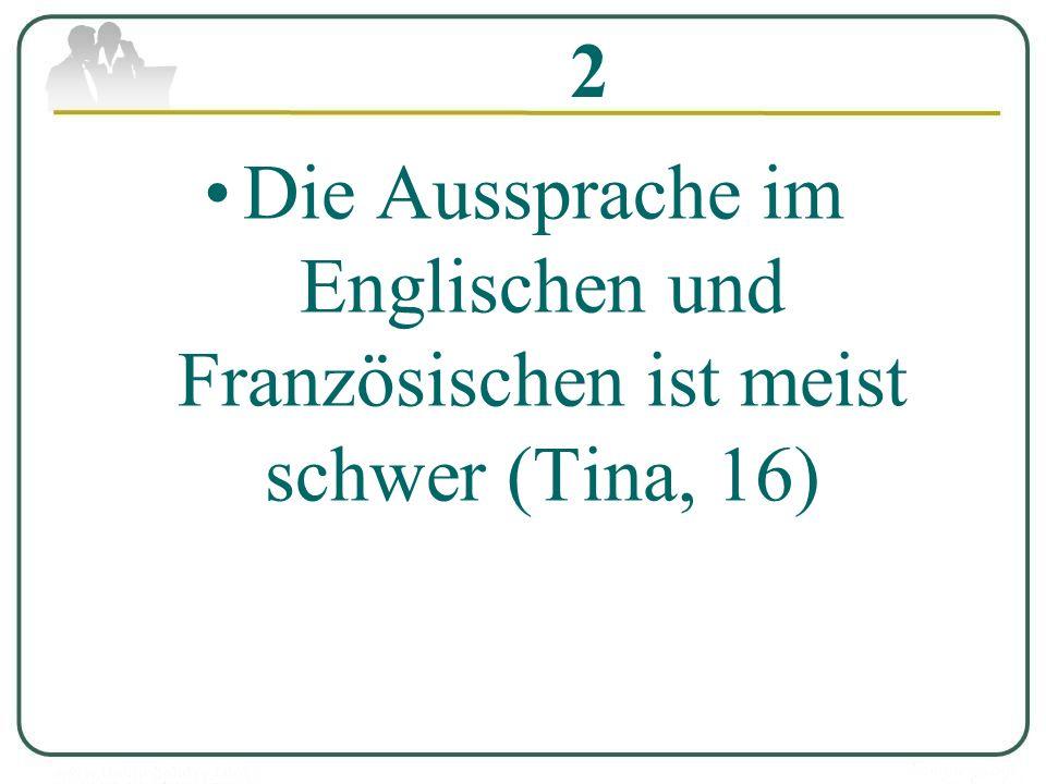 2 Die Aussprache im Englischen und Französischen ist meist schwer (Tina, 16)