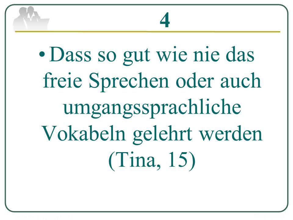 4 Dass so gut wie nie das freie Sprechen oder auch umgangssprachliche Vokabeln gelehrt werden (Tina, 15)