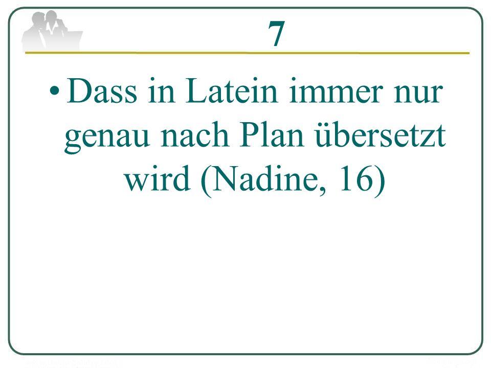 7 Dass in Latein immer nur genau nach Plan übersetzt wird (Nadine, 16)