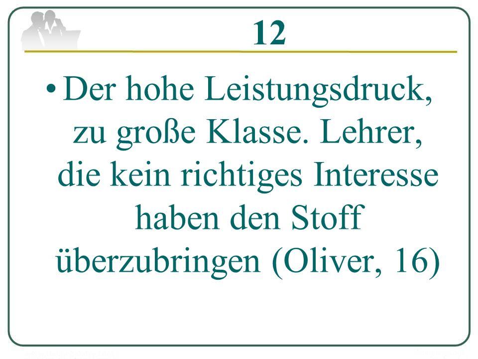 12 Der hohe Leistungsdruck, zu große Klasse. Lehrer, die kein richtiges Interesse haben den Stoff überzubringen (Oliver, 16)
