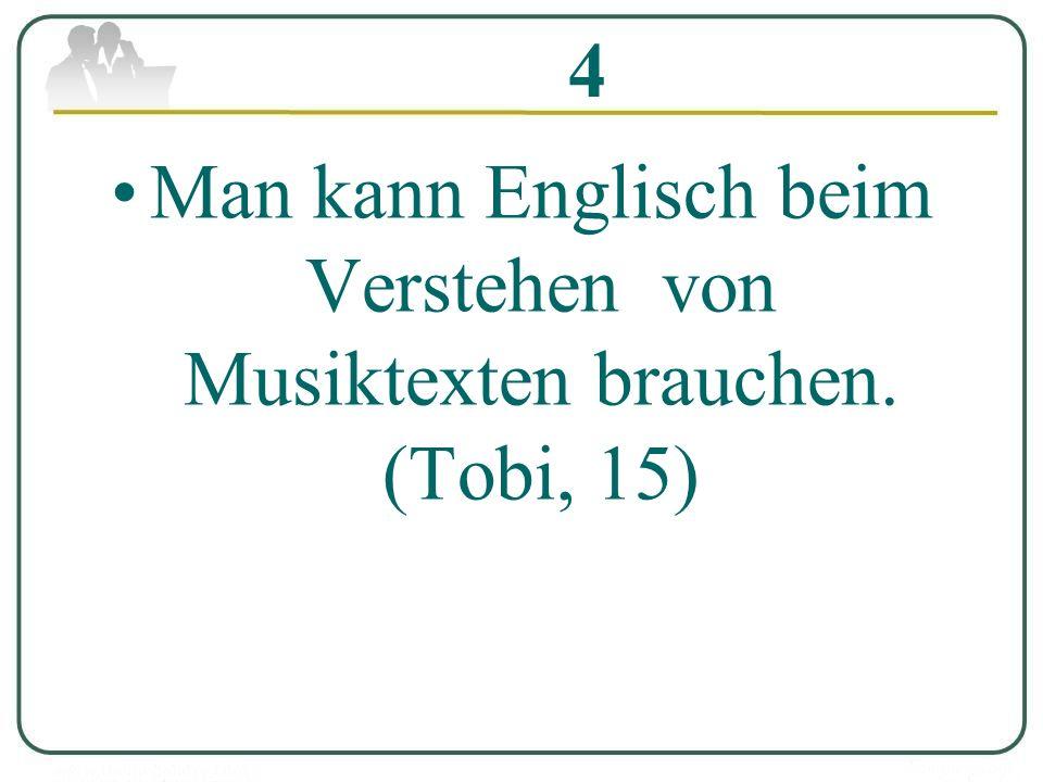 4 Man kann Englisch beim Verstehen von Musiktexten brauchen. (Tobi, 15)