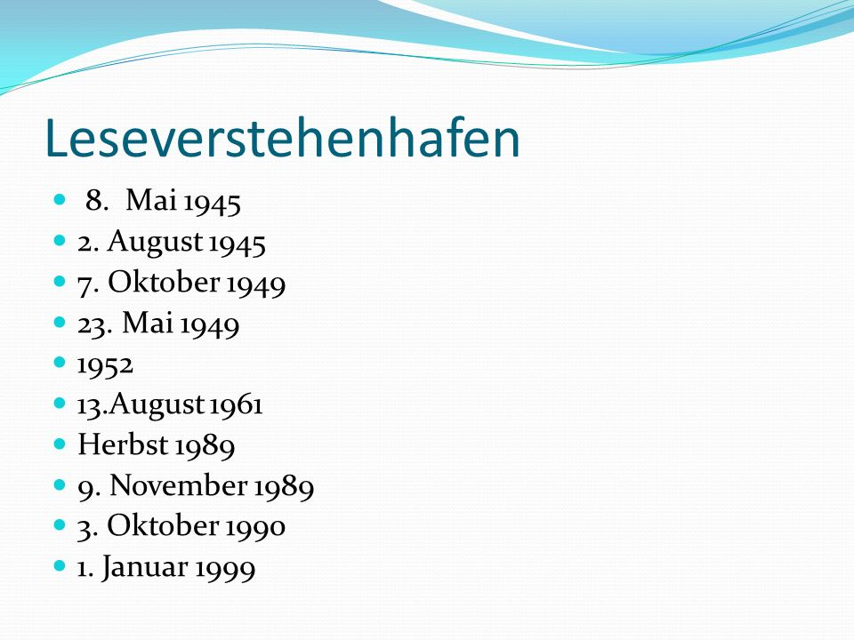 Leseverstehenhafen 8. Mai 1945 2. August 1945 7. Oktober 1949 23. Mai 1949 1952 13.August 1961 Herbst 1989 9. November 1989 3. Oktober 1990 1. Januar