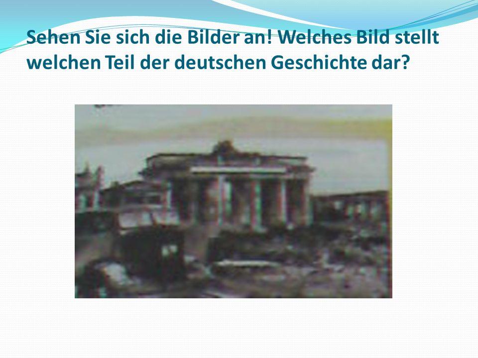 Sehen Sie sich die Bilder an! Welches Bild stellt welchen Teil der deutschen Geschichte dar