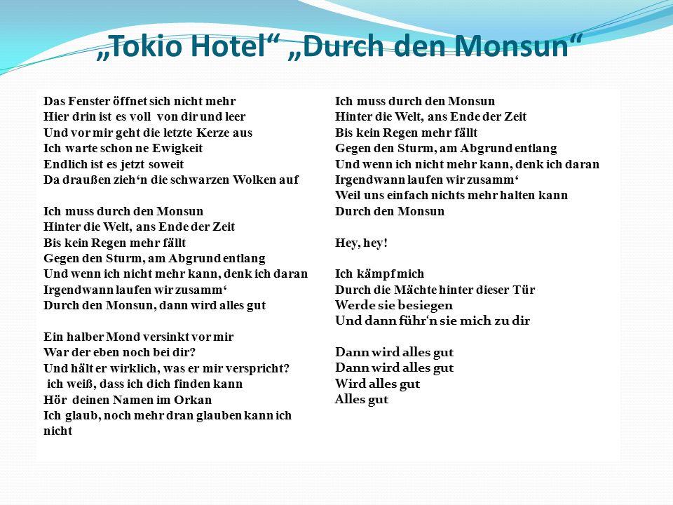 """""""Tokio Hotel """"Durch den Monsun Das Fenster öffnet sich nicht mehr Hier drin ist es voll von dir und leer Und vor mir geht die letzte Kerze aus Ich warte schon ne Ewigkeit Endlich ist es jetzt soweit Da draußen zieh'n die schwarzen Wolken auf Ich muss durch den Monsun Hinter die Welt, ans Ende der Zeit Bis kein Regen mehr fällt Gegen den Sturm, am Abgrund entlang Und wenn ich nicht mehr kann, denk ich daran Irgendwann laufen wir zusamm' Durch den Monsun, dann wird alles gut Ein halber Mond versinkt vor mir War der eben noch bei dir."""