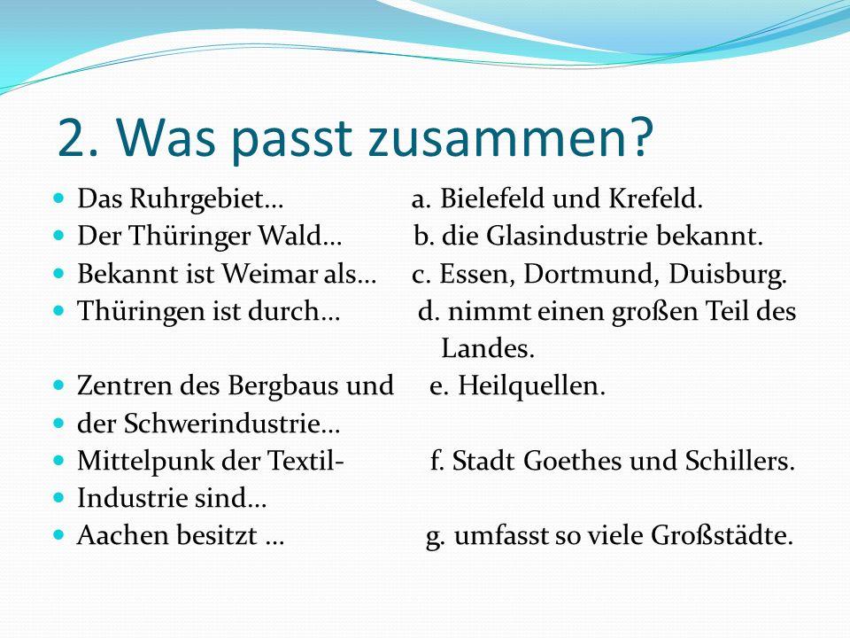 2. Was passt zusammen? Das Ruhrgebiet… a. Bielefeld und Krefeld. Der Thüringer Wald… b. die Glasindustrie bekannt. Bekannt ist Weimar als… c. Essen, D