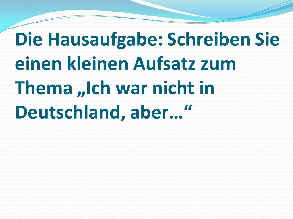 """Die Hausaufgabe: Schreiben Sie einen kleinen Aufsatz zum Thema """"Ich war nicht in Deutschland, aber…"""""""