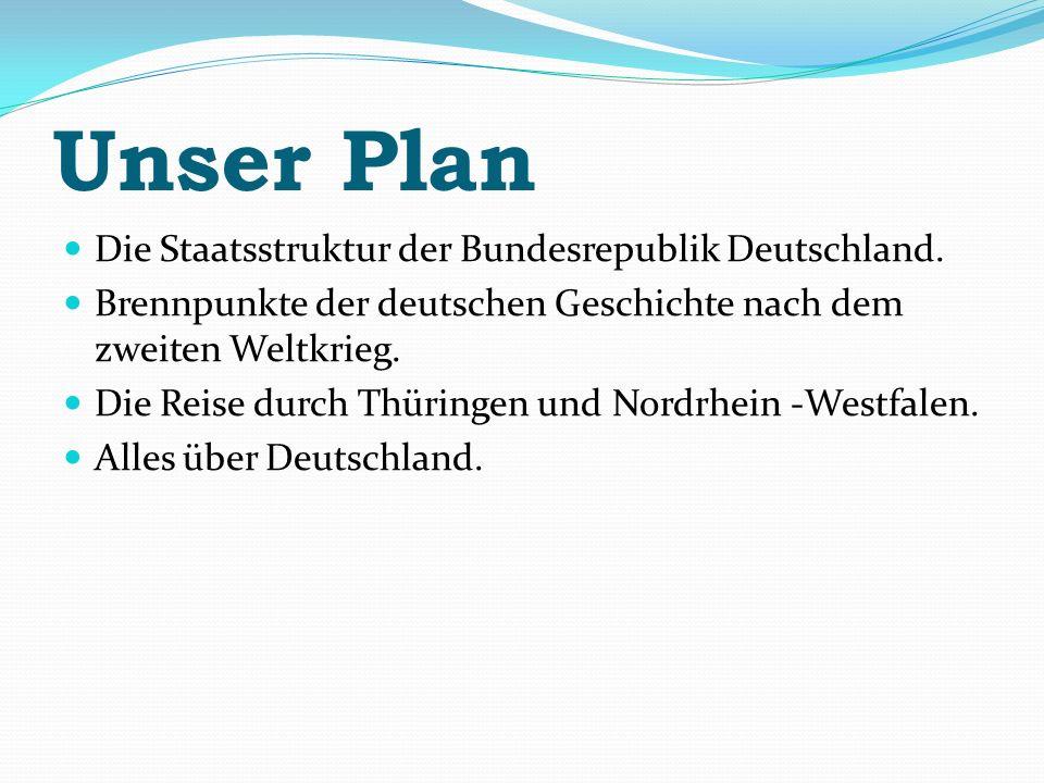 Unser Plan Die Staatsstruktur der Bundesrepublik Deutschland. Brennpunkte der deutschen Geschichte nach dem zweiten Weltkrieg. Die Reise durch Thüring