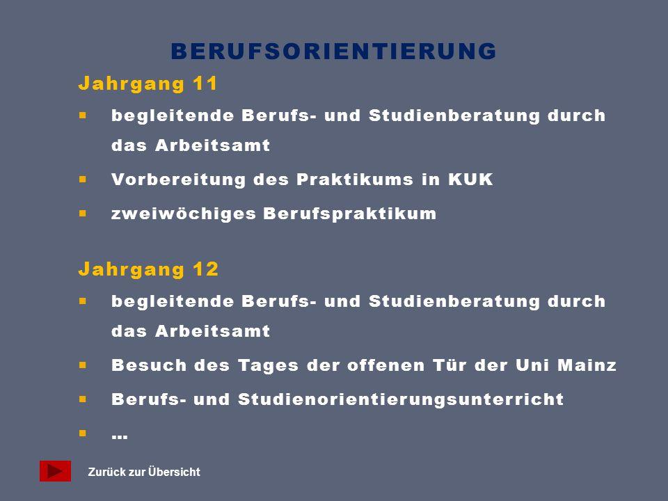 BERUFSORIENTIERUNG Jahrgang 11  begleitende Berufs- und Studienberatung durch das Arbeitsamt  Vorbereitung des Praktikums in KUK  zweiwöchiges Berufspraktikum Jahrgang 12  begleitende Berufs- und Studienberatung durch das Arbeitsamt  Besuch des Tages der offenen Tür der Uni Mainz  Berufs- und Studienorientierungsunterricht  … Zurück zur Übersicht