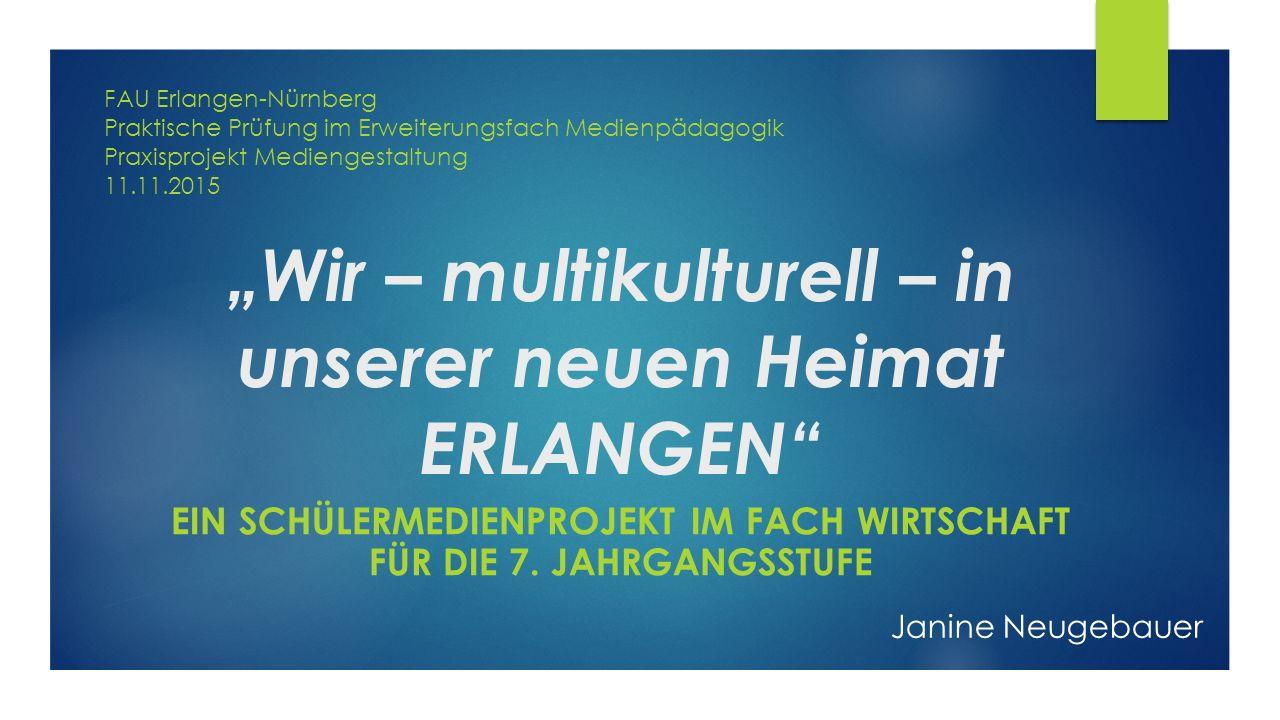 """""""Wir – multikulturell – in unserer neuen Heimat ERLANGEN EIN SCHÜLERMEDIENPROJEKT IM FACH WIRTSCHAFT FÜR DIE 7."""