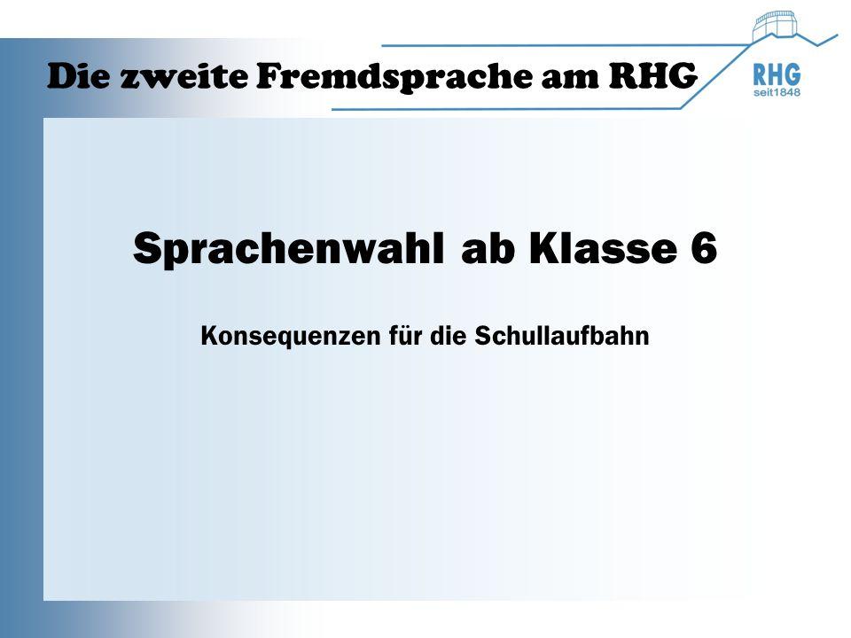 Sprachenwahl ab Klasse 6 Konsequenzen für die Schullaufbahn Die zweite Fremdsprache am RHG