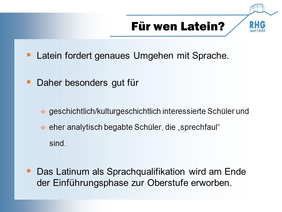 Für wen Latein?  Latein fordert genaues Umgehen mit Sprache.  Daher besonders gut für  geschichtlich/kulturgeschichtlich interessierte Schüler und
