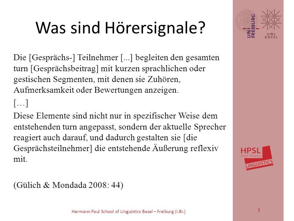 Hermann Paul School of Linguistics Basel – Freiburg (i.Br.) Hörersignale 2 Eine ehemalige Chemielehrerin erzählt: 01 B: ich HAB zum schluss (0.4) 02 in der MIttelschule gearbeitet- (0.5) 03 un HAB dann sogAr- (0.6) 04 m_mit der gAnzen KLASse versuche gemacht; (0.3) 05 (0.3) 06 I: jA_[a]- 07 B: [a]ber das war AUFwändig; 08 I: hm_hm; (0.2) ((click)) (0.4) 09 s_GLAUB_[ich].