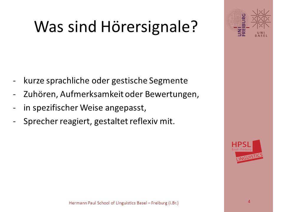 Hermann Paul School of Linguistics Basel – Freiburg (i.Br.) Die [Gesprächs-] Teilnehmer [...] begleiten den gesamten turn [Gesprächsbeitrag] mit kurzen sprachlichen oder gestischen Segmenten, mit denen sie Zuhören, Aufmerksamkeit oder Bewertungen anzeigen.