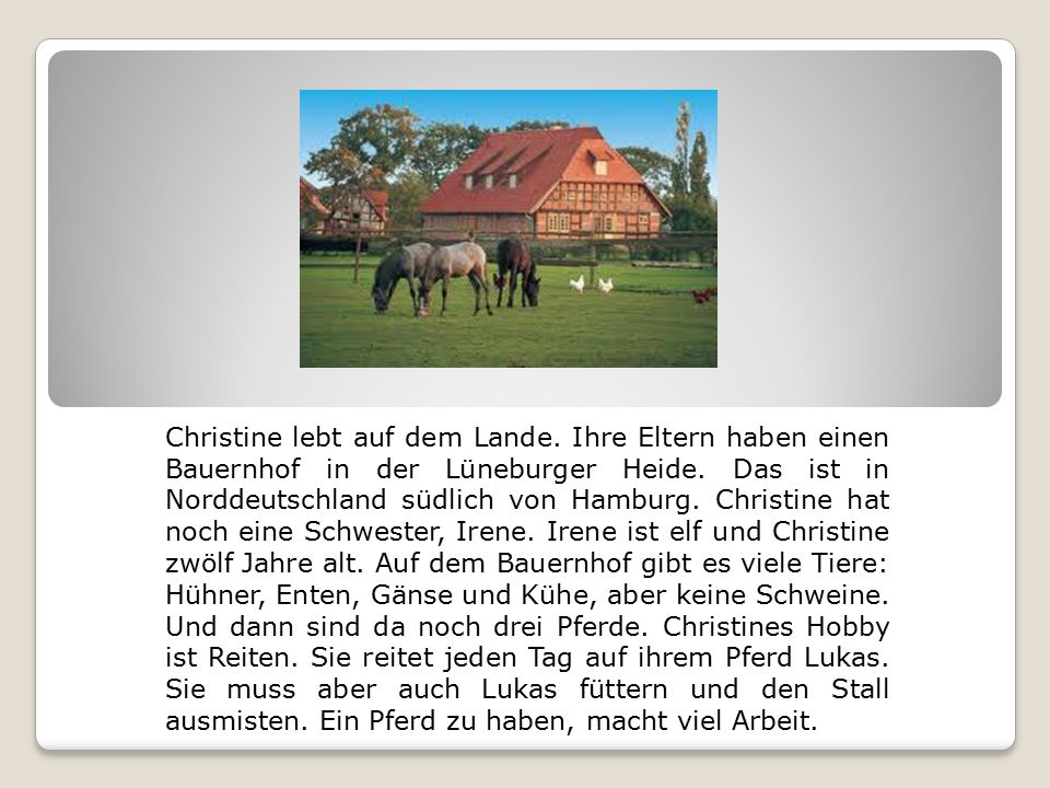 Christine lebt auf dem Lande. Ihre Eltern haben einen Bauernhof in der Lüneburger Heide.