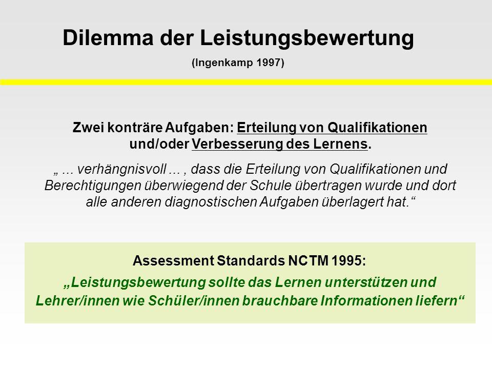"""Assessment Standards NCTM 1995: """"Leistungsbewertung sollte das Lernen unterstützen und Lehrer/innen wie Schüler/innen brauchbare Informationen liefern Dilemma der Leistungsbewertung (Ingenkamp 1997) Zwei konträre Aufgaben: Erteilung von Qualifikationen und/oder Verbesserung des Lernens."""