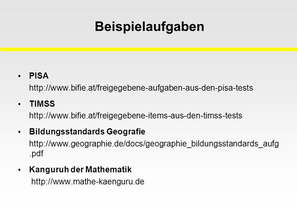 Beispielaufgaben PISA http://www.bifie.at/freigegebene-aufgaben-aus-den-pisa-tests TIMSS http://www.bifie.at/freigegebene-items-aus-den-timss-tests Bildungsstandards Geografie http://www.geographie.de/docs/geographie_bildungsstandards_aufg.pdf Kanguruh der Mathematik http://www.mathe-kaenguru.de