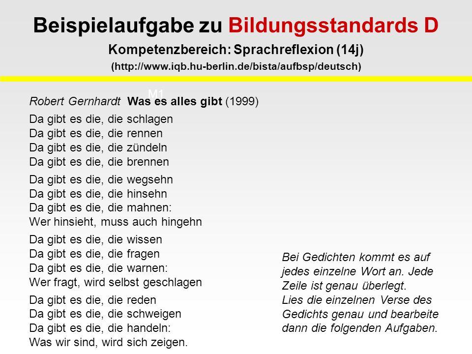 Beispielaufgabe zu Bildungsstandards D Kompetenzbereich: Sprachreflexion (14j) (http://www.iqb.hu-berlin.de/bista/aufbsp/deutsch) M1 M2 Robert Gernhardt Was es alles gibt (1999) Da gibt es die, die schlagen Da gibt es die, die rennen Da gibt es die, die zündeln Da gibt es die, die brennen Da gibt es die, die wegsehn Da gibt es die, die hinsehn Da gibt es die, die mahnen: Wer hinsieht, muss auch hingehn Da gibt es die, die wissen Da gibt es die, die fragen Da gibt es die, die warnen: Wer fragt, wird selbst geschlagen Da gibt es die, die reden Da gibt es die, die schweigen Da gibt es die, die handeln: Was wir sind, wird sich zeigen.